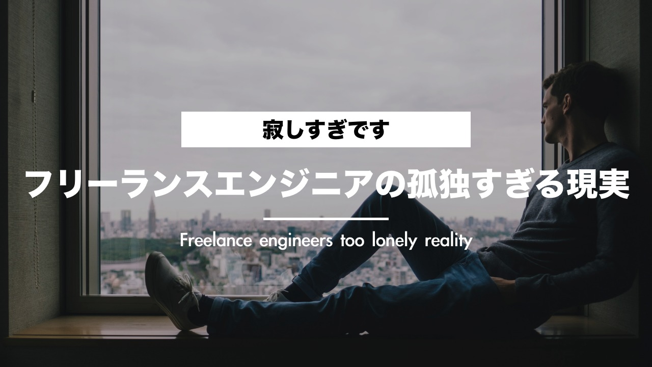 【暴露】フリーランスエンジニアの孤独すぎる現実【寂しすぎです。】