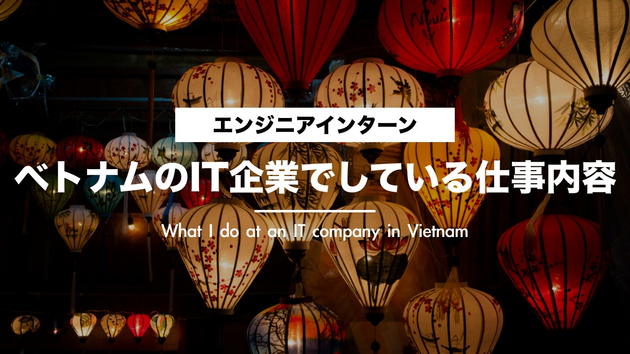 ベトナムのIT企業で大学生インターンがやっている仕事を具体的にお話しします。